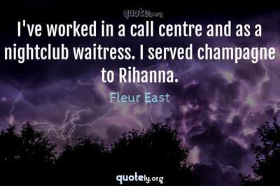 Photo Quote of I've worked in a call centre and as a nightclub waitress. I served champagne to Rihanna.