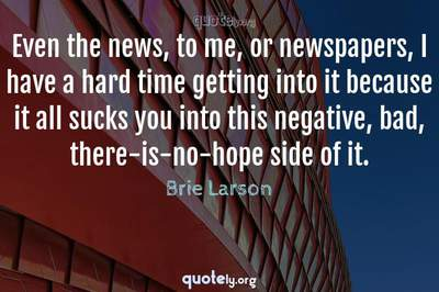 Photo Quote of Even the news, to me, or newspapers, I have a hard time getting into it because it all sucks you into this negative, bad, there-is-no-hope side of it.