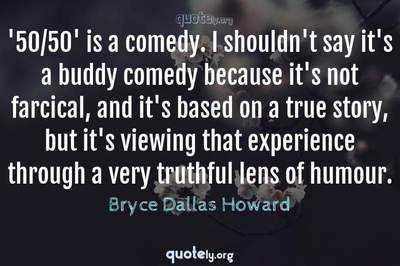 Photo Quote of '50/50' is a comedy. I shouldn't say it's a buddy comedy because it's not farcical, and it's based on a true story, but it's viewing that experience through a very truthful lens of humour.