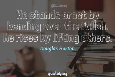 Photo Quote of He stands erect by bending over the fallen. He rises by lifting others.