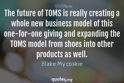 Photo Quote of The future of TOMS is really creating a whole new business model of this one-for-one giving and expanding the TOMS model from shoes into other products as well.