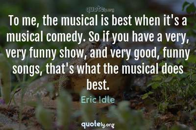 Photo Quote of To me, the musical is best when it's a musical comedy. So if you have a very, very funny show, and very good, funny songs, that's what the musical does best.