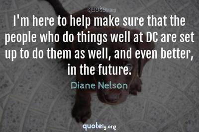 Photo Quote of I'm here to help make sure that the people who do things well at DC are set up to do them as well, and even better, in the future.