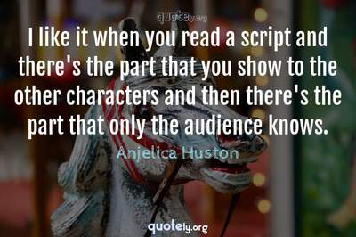 Photo Quote of I like it when you read a script and there's the part that you show to the other characters and then there's the part that only the audience knows.