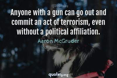 Photo Quote of Anyone with a gun can go out and commit an act of terrorism, even without a political affiliation.