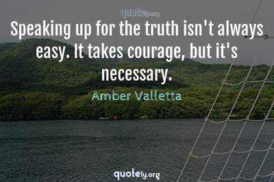 Photo Quote of Speaking up for the truth isn't always easy. It takes courage, but it's necessary.