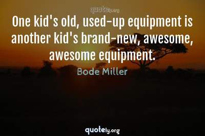 Photo Quote of One kid's old, used-up equipment is another kid's brand-new, awesome, awesome equipment.