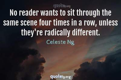 Photo Quote of No reader wants to sit through the same scene four times in a row, unless they're radically different.