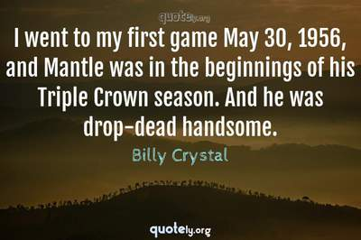 Photo Quote of I went to my first game May 30, 1956, and Mantle was in the beginnings of his Triple Crown season. And he was drop-dead handsome.