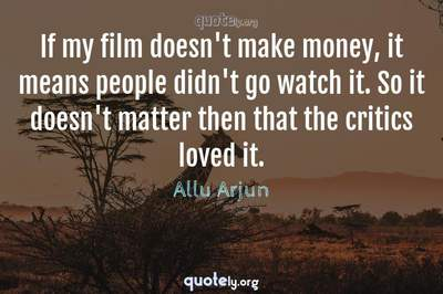 Photo Quote of If my film doesn't make money, it means people didn't go watch it. So it doesn't matter then that the critics loved it.