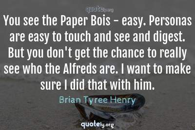 Photo Quote of You see the Paper Bois - easy. Personas are easy to touch and see and digest. But you don't get the chance to really see who the Alfreds are. I want to make sure I did that with him.