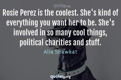 Photo Quote of Rosie Perez is the coolest. She's kind of everything you want her to be. She's involved in so many cool things, political charities and stuff.