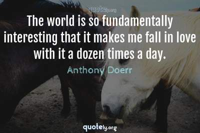 Photo Quote of The world is so fundamentally interesting that it makes me fall in love with it a dozen times a day.