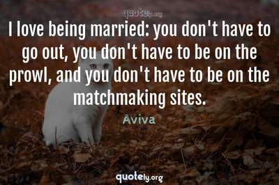 Photo Quote of I love being married: you don't have to go out, you don't have to be on the prowl, and you don't have to be on the matchmaking sites.