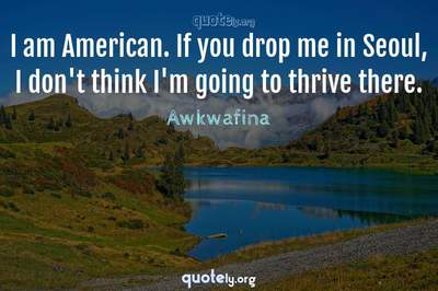 Photo Quote of I am American. If you drop me in Seoul, I don't think I'm going to thrive there.