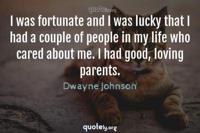 Photo Quote of I was fortunate and I was lucky that I had a couple of people in my life who cared about me. I had good, loving parents.