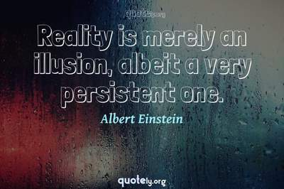Photo Quote of Reality is merely an illusion, albeit a very persistent one.
