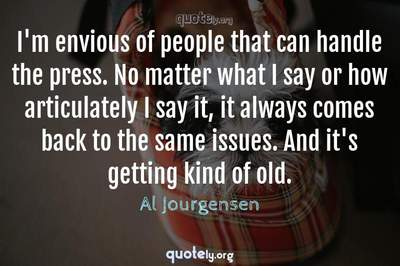 Photo Quote of I'm envious of people that can handle the press. No matter what I say or how articulately I say it, it always comes back to the same issues. And it's getting kind of old.