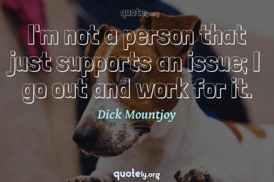 Photo Quote of I'm not a person that just supports an issue; I go out and work for it.