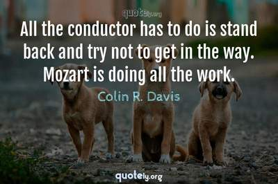 Photo Quote of All the conductor has to do is stand back and try not to get in the way. Mozart is doing all the work.