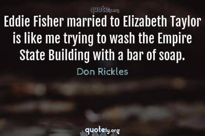 Photo Quote of Eddie Fisher married to Elizabeth Taylor is like me trying to wash the Empire State Building with a bar of soap.