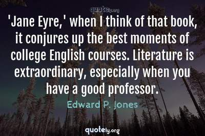 Photo Quote of 'Jane Eyre,' when I think of that book, it conjures up the best moments of college English courses. Literature is extraordinary, especially when you have a good professor.