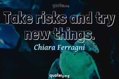 Photo Quote of Take risks and try new things.