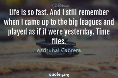 Photo Quote of Life is so fast. And I still remember when I came up to the big leagues and played as if it were yesterday. Time flies.