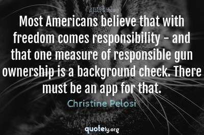 Photo Quote of Most Americans believe that with freedom comes responsibility - and that one measure of responsible gun ownership is a background check. There must be an app for that.