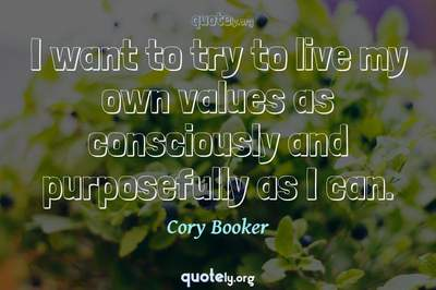 Photo Quote of I want to try to live my own values as consciously and purposefully as I can.