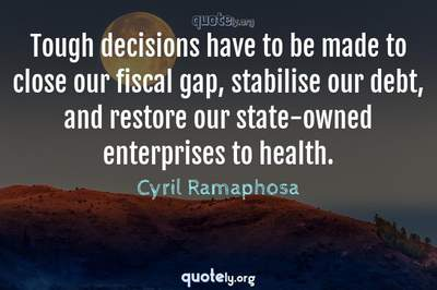 Photo Quote of Tough decisions have to be made to close our fiscal gap, stabilise our debt, and restore our state-owned enterprises to health.