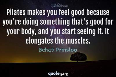 Photo Quote of Pilates makes you feel good because you're doing something that's good for your body, and you start seeing it. It elongates the muscles.