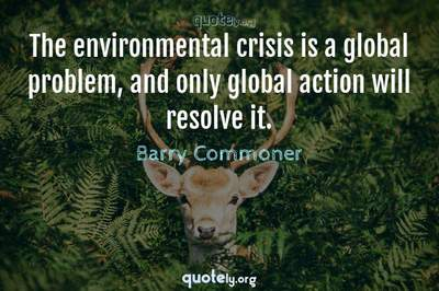 Photo Quote of The environmental crisis is a global problem, and only global action will resolve it.