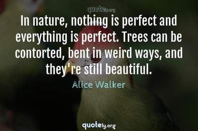 Photo Quote of In nature, nothing is perfect and everything is perfect. Trees can be contorted, bent in weird ways, and they're still beautiful.