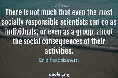 Photo Quote of There is not much that even the most socially responsible scientists can do as individuals, or even as a group, about the social consequences of their activities.