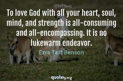 Photo Quote of To love God with all your heart, soul, mind, and strength is all-consuming and all-encompassing. It is no lukewarm endeavor.