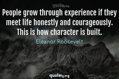 Photo Quote of People grow through experience if they meet life honestly and courageously. This is how character is built.
