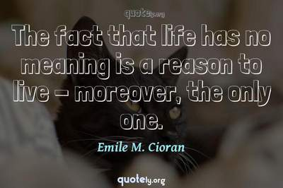 Photo Quote of The fact that life has no meaning is a reason to live - moreover, the only one.