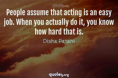 Photo Quote of People assume that acting is an easy job. When you actually do it, you know how hard that is.