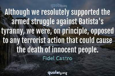 Photo Quote of Although we resolutely supported the armed struggle against Batista's tyranny, we were, on principle, opposed to any terrorist action that could cause the death of innocent people.