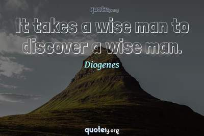 Photo Quote of It takes a wise man to discover a wise man.