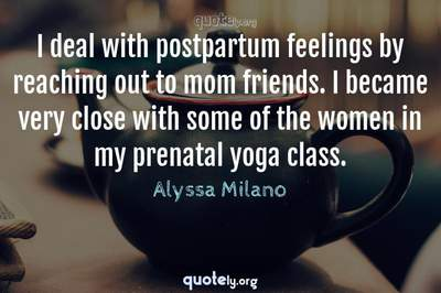 Photo Quote of I deal with postpartum feelings by reaching out to mom friends. I became very close with some of the women in my prenatal yoga class.