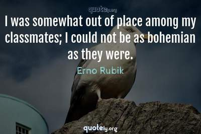 Photo Quote of I was somewhat out of place among my classmates; I could not be as bohemian as they were.
