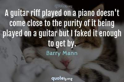 Photo Quote of A guitar riff played on a piano doesn't come close to the purity of it being played on a guitar but I faked it enough to get by.