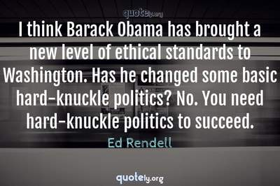Photo Quote of I think Barack Obama has brought a new level of ethical standards to Washington. Has he changed some basic hard-knuckle politics? No. You need hard-knuckle politics to succeed.