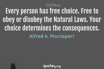 Photo Quote of Every person has free choice. Free to obey or disobey the Natural Laws. Your choice determines the consequences.