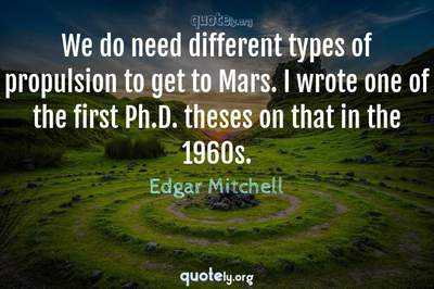 Photo Quote of We do need different types of propulsion to get to Mars. I wrote one of the first Ph.D. theses on that in the 1960s.