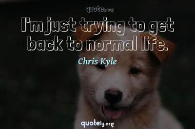 Photo Quote of I'm just trying to get back to normal life.