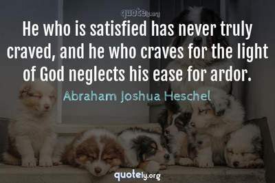 Photo Quote of He who is satisfied has never truly craved, and he who craves for the light of God neglects his ease for ardor.