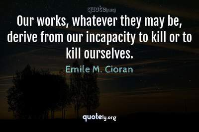 Photo Quote of Our works, whatever they may be, derive from our incapacity to kill or to kill ourselves.